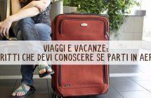 Viaggi e vacanze: diritti che devi conoscere se parti in aereo